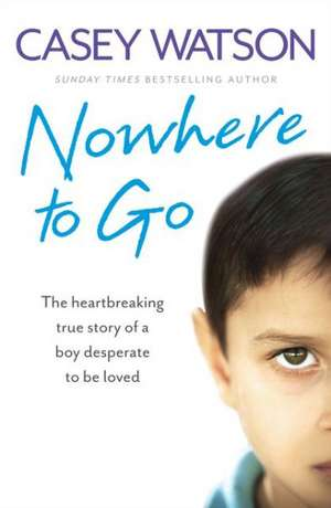 Nowhere to Go:  The Heartbreaking True Story of a Boy Desperate to Be Loved de Casey Watson