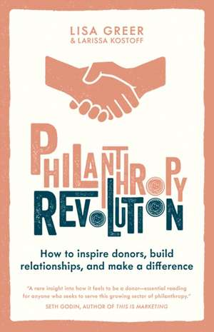 Philanthropy Revolution: How to Inspire Donors, Build Relationships and Make a Difference de Lisa Greer