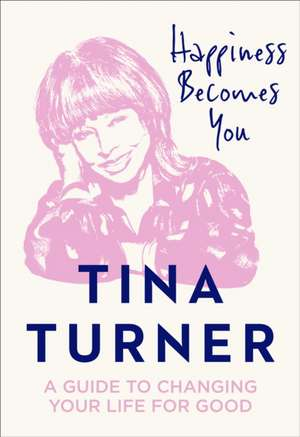 Happiness Becomes You: A Guide to Changing Your Life for Good de Tina Turner