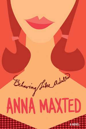 Behaving Like Adults: A Novel de Anna Maxted
