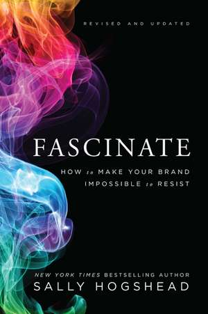 Fascinate, Revised and Updated: How to Make Your Brand Impossible to Resist de Sally Hogshead