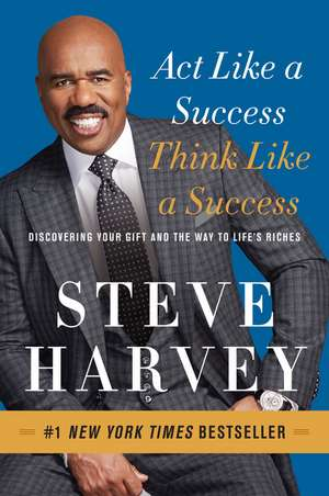 Act Like a Success, Think Like a Success: Discovering Your Gift and the Way to Life's Riches de Steve Harvey