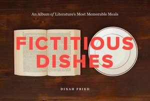 Fictitious Dishes: An Album of Literature's Most Memorable Meals de Dinah Fried
