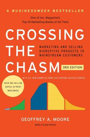 Crossing the Chasm, 3rd Edition: Marketing and Selling Disruptive Products to Mainstream Customers de Geoffrey A. Moore