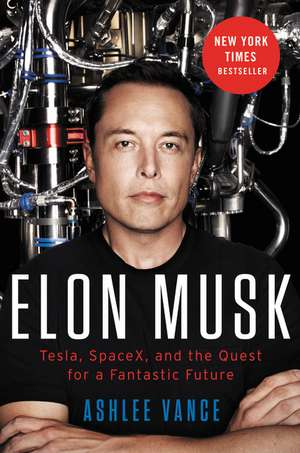 Elon Musk, Tesla, SpaceX, and the Quest for a Fantastic Future de Ashlee Vance