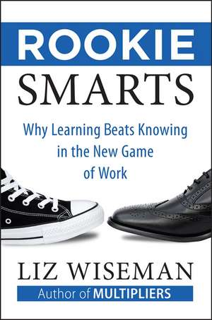 Rookie Smarts: Why Learning Beats Knowing in the New Game of Work de Liz Wiseman
