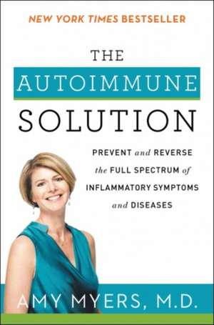 The Autoimmune Solution: Prevent and Reverse the Full Spectrum of Inflammatory Symptoms and Diseases de Amy Myers, M.D.