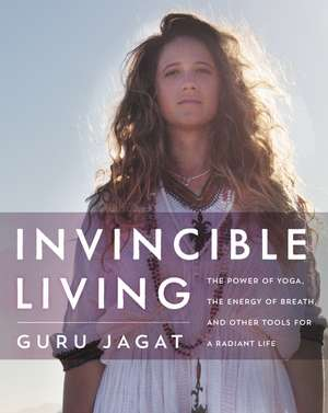 Invincible Living: The Power of Yoga, The Energy of Breath, and Other Tools for a Radiant Life de Guru Jagat