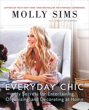 Everyday Chic: My Secrets for Entertaining, Organizing, and Decorating at Home de Molly Sims