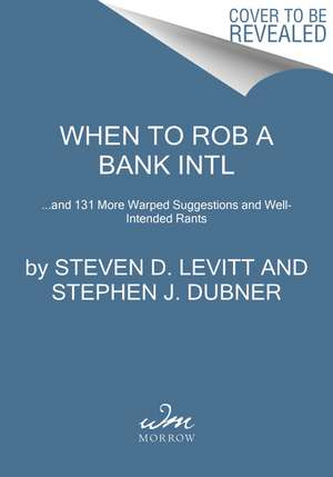 When to Rob a Bank: ...and 131 More Warped Suggestions and Well-Intended Rants de Steven D. Levitt