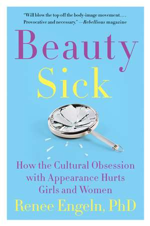 Beauty Sick: How the Cultural Obsession with Appearance Hurts Girls and Women de Renee Engeln, PhD