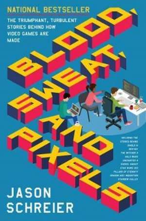 Blood, Sweat, and Pixels: The Triumphant, Turbulent Stories Behind How Video Games Are Made de Jason Schreier