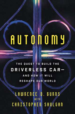 Autonomy: The Quest to Build the Driverless Car-And How It Will Reshape Our World de Lawrence D Burns
