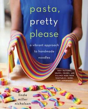 Pasta, Pretty Please: A Vibrant Approach to Handmade Noodles de Linda Miller Nicholson