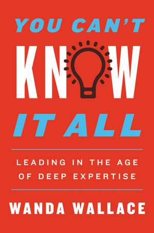 You Can't Know It All: Leading in the Age of Deep Expertise de Wanda T. Wallace