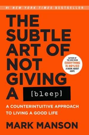 The Subtle Art of Not Giving a Bleep: A Counterintuitive Approach to Living a Good Life de Mark Manson