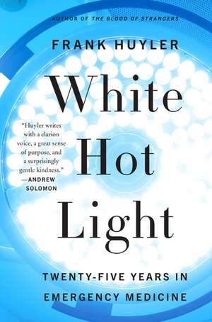 White Hot Light: Twenty-Five Years in Emergency Medicine de Frank Huyler