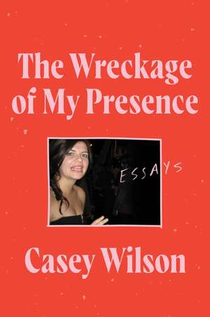 The Wreckage of My Presence: Essays de Casey Wilson