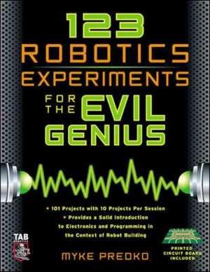 123 Robotics Experiments for the Evil Genius de Myke Predko
