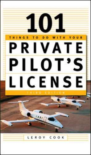 101 Things To Do After You Get Your Private Pilot's License de LeRoy Cook