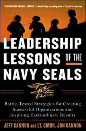 Leadership Lessons of the Navy SEALS: Battle-Tested Strategies for Creating Successful Organizations and Inspiring Extraordinary Results de Jeff Cannon