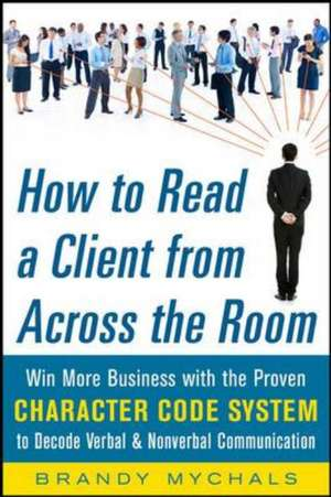 How to Read a Client from Across the Room: Win More Business with the Proven Character Code System to Decode Verbal and Nonverbal Communication de Brandy Mychals