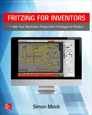Fritzing for Inventors: Take Your Electronics Project from Prototype to Product