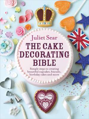 The Cake Decorating Bible Simple Steps to Creating Beautiful Cupcakes, Biscuits, Birthday Cakes and More imagine