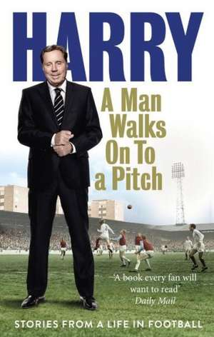 A Man Walks on to a Pitch:  Stories from a Life in Football de Harry Redknapp