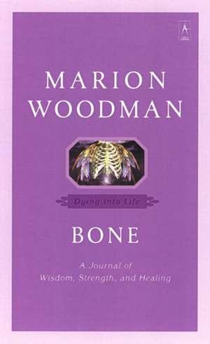 Bone:  Dying Into Life de Marion Woodman