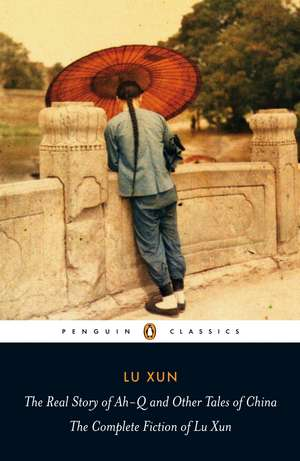 The Real Story of Ah-Q and Other Tales of China: The Complete Fiction of Lu Xun de Lu Xun