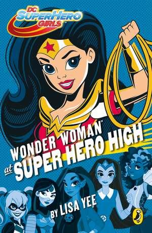DC Super Hero Girls: Wonder Woman at Super Hero High de Lisa Yee