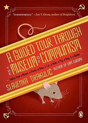 A Guided Tour Through the Museum of Communism:  Fables from a Mouse, a Parrot, a Bear, a Cat, a Mole, a Pig, a Dog, and a Raven de Slavenka Drakulic
