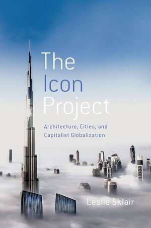 The Icon Project: Architecture, Cities, and Capitalist Globalization de Leslie Sklair