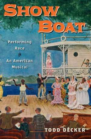 Show Boat: Performing Race in an American Musical de Todd Decker