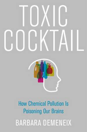 Toxic Cocktail: How Chemical Pollution Is Poisoning Our Brains de Barbara Demeneix