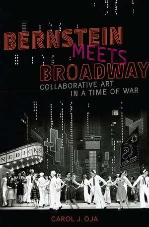 Bernstein Meets Broadway: Collaborative Art in a Time of War de Carol J. Oja