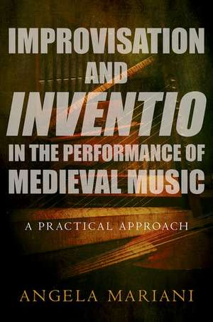 Improvisation and Inventio in the Performance of Medieval Music: A Practical Approach de Angela Mariani