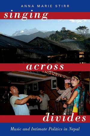Singing Across Divides: Music and Intimate Politics in Nepal de Anna Marie Stirr