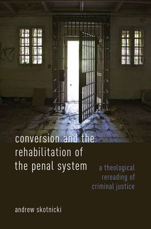Conversion and the Rehabilitation of the Penal System: A Theological Rereading of Criminal Justice de Andrew Skotnicki