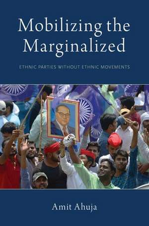 Mobilizing the Marginalized: Ethnic Parties without Ethnic Movements de Amit Ahuja