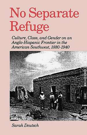 No Separate Refuge: Culture, Class, and Gender on an Anglo-Hispanic Frontier in the American Southwest, 1880-1940 de Sarah Deutsch