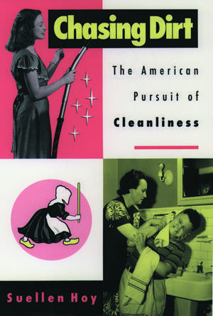 Chasing Dirt: The American Pursuit of Cleanliness de Suellen Hoy