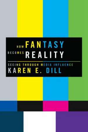 How Fantasy Becomes Reality: Seeing Through Media Influence de Karen E. Dill