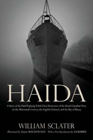 Haida: A Story of the Hard Fighting Tribal Class Destroyers of the Royal Canadian Navy on the Murmansk Convoy, the English Channel and the Bay of Biscay de William Sclater