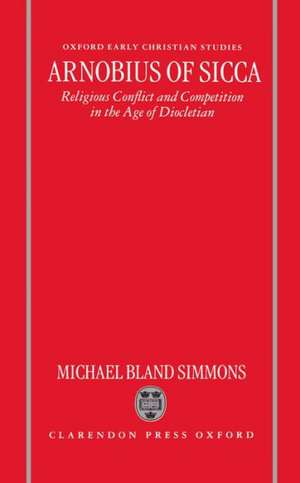 Arnobius of Sicca: Religious Conflict and Competition in the Age of Diocletian de Michael Bland Simmons