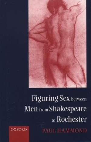 Figuring Sex between Men from Shakespeare to Rochester de Paul Hammond