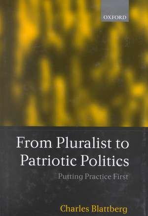 From Pluralist to Patriotic Politics: Putting Practice First de Charles Blattberg
