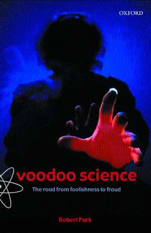 Voodoo Science: The Road from Foolishness to Fraud de Robert L. Park