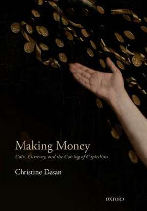 Making Money: Coin, Currency, and the Coming of Capitalism de Christine Desan